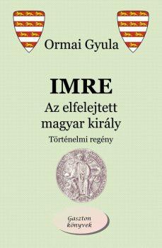 Ormai Gyula - Imre - Az elfelejtett magyar király (ebook)