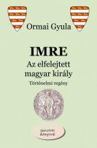 Ormai Gyula - Imre - Az elfelejtett magyar király (nyomtatott)